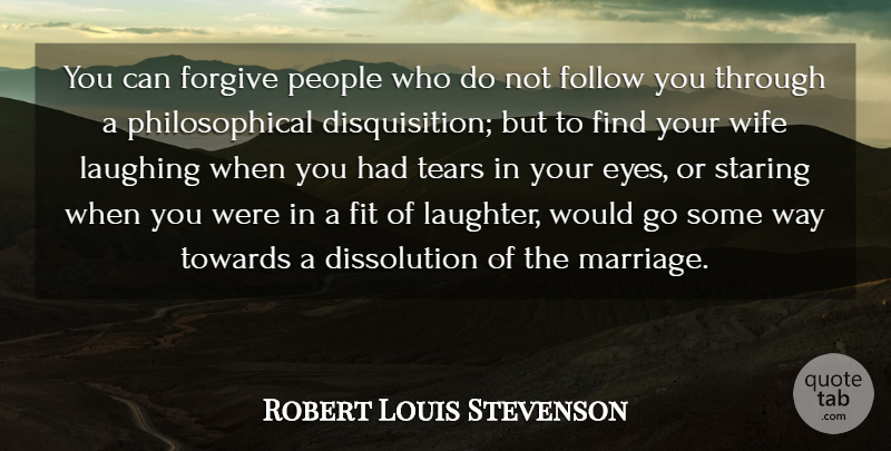 Robert Louis Stevenson Quote About Marriage, Laughter, Philosophical: You Can Forgive People Who...