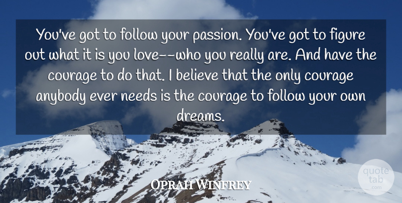 Oprah Winfrey Quote About Anybody, Believe, Courage, Figure, Follow: Youve Got To Follow Your...
