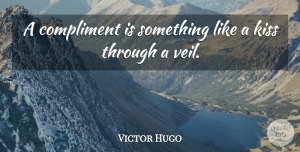 Victor Hugo Quote About Inspirational, Kissing, Veils: A Compliment Is Something Like...