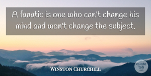 Winston Churchill Quote About Funny, Change, Business: A Fanatic Is One Who...