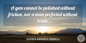 Cannot Quotes, Lucius Annaeus Seneca Quote About Brainy, Cannot, Gem, Man, Nor: A Gem Cannot Be Polished...