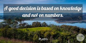 Plato Quote About Business, Knowledge, Numbers: A Good Decision Is Based...