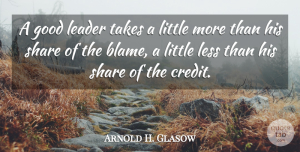Arnold H. Glasow Quote About Blame, Good, Leader, Less, Quotes: A Good Leader Takes A...