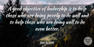Jim Rohn Quote About Leadership, Helping Others, Greatness: A Good Objective Of Leadership...