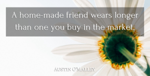 Austin O'Malley Quote About Friendship, Home, Made: A Home Made Friend Wears...