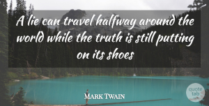 Travel Quotes, Mark Twain Quote About Halfway, Lie, Putting, Shoes, Travel: A Lie Can Travel Halfway...