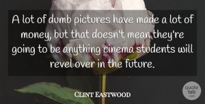 Dumb Quotes, Clint Eastwood Quote About Dumb, Future, Mean, Money, Pictures: A Lot Of Dumb Pictures...