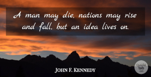 John F. Kennedy Quote About Life, Fall, Creativity: A Man May Die Nations...