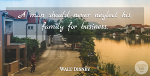 Walt Disney Quote About Inspirational, Family, Inspiring: A Man Should Never Neglect...