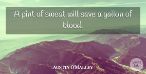 Austin O'Malley Quote About Gallon, Pint: A Pint Of Sweat Will...