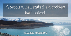 Creativity Quotes, Charles Kettering Quote About Creativity, Engineering, Innovation: A Problem Well Stated Is...