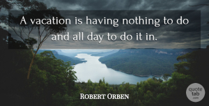 Robert Orben Quote About Work, Cute Life, Vacation: A Vacation Is Having Nothing...