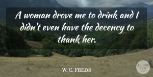 W. C. Fields Quote About Funny, Drinking, Book: A Woman Drove Me To...