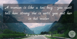 Eleanor Roosevelt Quote About Inspirational, Funny, Inspiring: A Woman Is Like A...