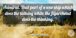 Ambrose Bierce Quote About Army, Thinking, Talking: Admiral That Part Of A...