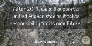Responsibility Quotes, Barack Obama Quote About Future, Responsibility, Unified: After 2014 We Will Support...