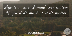 Satchel Paige Quote About Age, Age And Aging, Case, Mind: Age Is A Case Of...