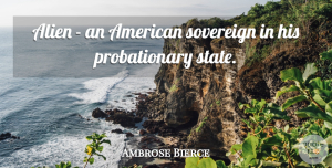 Ambrose Bierce Quote About Sovereign, Immigration, Aliens: Alien An American Sovereign In...