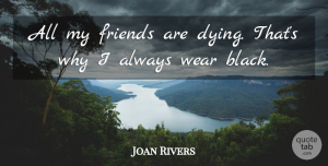 Joan Rivers Quote About Black, Dying, My Friends: All My Friends Are Dying...