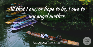 Mom Quotes, Abraham Lincoln Quote About Family, Mothers Day, Mom: All That I Am Or...