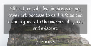 Art Quotes, John Ruskin Quote About Art, Greek, Visionaries: All That We Call Ideal...