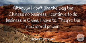Robert Kiyosaki Quote About Although, Business, Chinese, Continue, Next: Although I Dont Like The...
