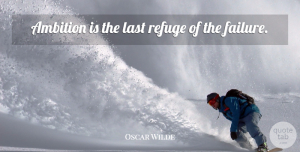 Ambition Quotes, Oscar Wilde Quote About Work, Failure, Ambition: Ambition Is The Last Refuge...