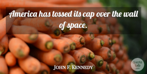 John F. Kennedy Quote About Wall, America, Space: America Has Tossed Its Cap...