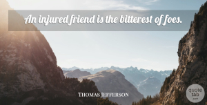 Thomas Jefferson Quote About Friendship, Presidential, Bitterness: An Injured Friend Is The...
