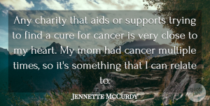 Jennette McCurdy Quote About Aids, Charity, Close, Cure, Mom: Any Charity That Aids Or...