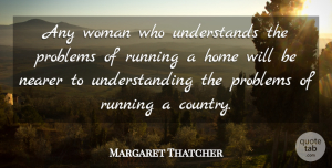 Margaret Thatcher Quote About Running, Country, Strong Women: Any Woman Who Understands The...