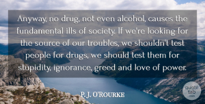 P. J. O'Rourke Quote About Drinking, Ignorance, People: Anyway No Drug Not Even...