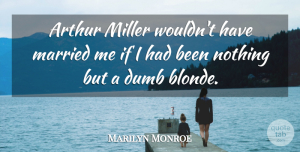 Dumb Quotes, Marilyn Monroe Quote About Inspiring, Dumb, Blonde: Arthur Miller Wouldnt Have Married...