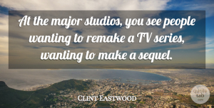 Clint Eastwood Quote About People, Remake: At The Major Studios You...