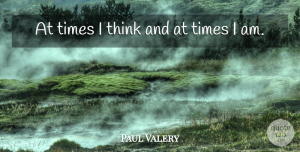 Paul Valery Quote About Time, Thinking: At Times I Think And...