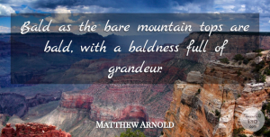 Matthew Arnold Quote About Hiking, Mountain, Baldness: Bald As The Bare Mountain...