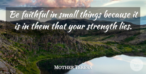 Life Quotes, Mother Teresa Quote About Inspirational, Life, Motivational: Be Faithful In Small Things...