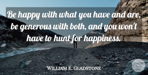 William E. Gladstone Quote About Inspirational, Happiness, Being Happy: Be Happy With What You...