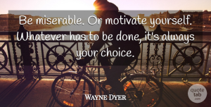Positive Quotes, Wayne Dyer Quote About Inspirational, Motivational, Positive: Be Miserable Or Motivate Yourself...