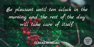 Elbert Hubbard Quote About Good Morning, Good Day, Up Early: Be Pleasant Until Ten Oclock...