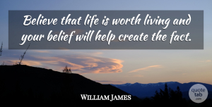 William James Quote About Life, Positive, Encouraging: Believe That Life Is Worth...