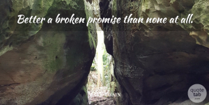 Broken Quotes, Mark Twain Quote About Inspiration, Commitment, Broken: Better A Broken Promise Than...