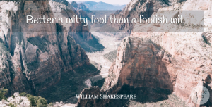 William Shakespeare Quote About Cute, Witty, Fools Day: Better A Witty Fool Than...
