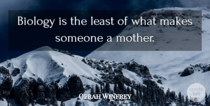 Oprah Winfrey Quote About Inspirational, Mothers Day, Mom: Biology Is The Least Of...
