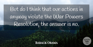 Answer Quotes, Barack Obama Quote About Answer, Anyway, Powers, War: But Do I Think That...
