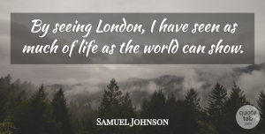 Travel Quotes, Samuel Johnson Quote About Travel, World, London: By Seeing London I Have...