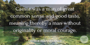 Courage Quotes, George Bernard Shaw Quote About Caesar, Common, Courage, Good, Great: Caesar Was A Man Of...