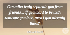 Richard Bach Quote About Love, Friendship, I Miss You: Can Miles Truly Separate You...