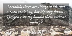 Ogden Nash Quote About Buying, Certainly, Funny, Life, Money: Certainly There Are Things In...