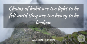 Warren Buffett Quote About Inspirational, Broken Heart, Faith: Chains Of Habit Are Too...